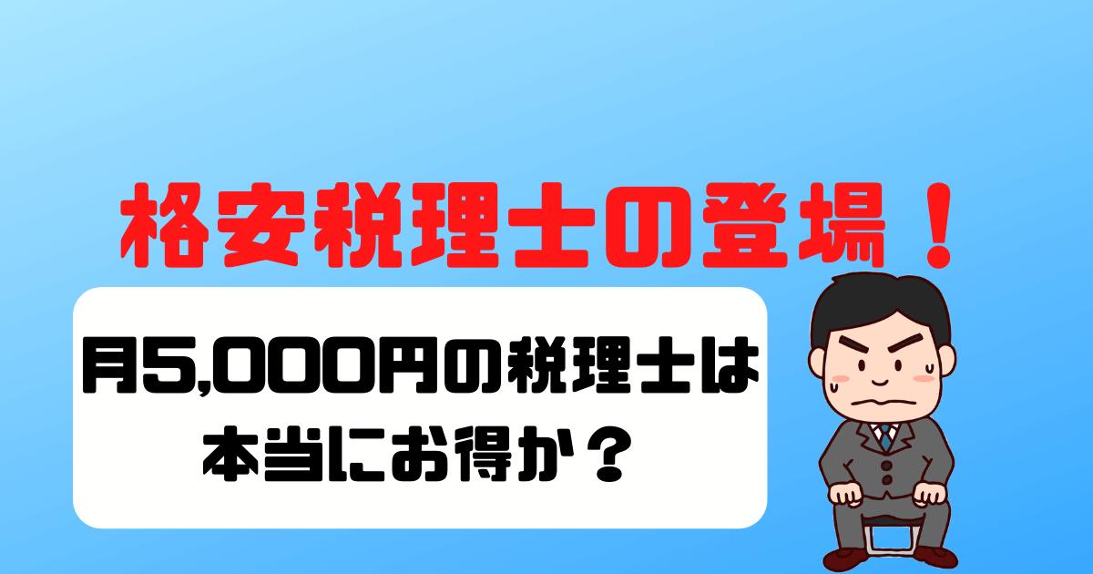 【安い税理士に頼みたい!】月5,000円で格安顧問ができる税理士はお得?