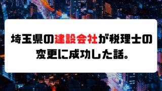 【成功事例】埼玉県の建設会社が税理士の変更に成功した話