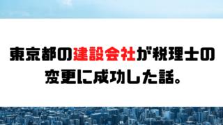 【成功事例】東京都の建設会社が税理士の変更に成功した話