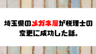 【成功事例】埼玉県のメガネ屋が税理士の変更に成功した話