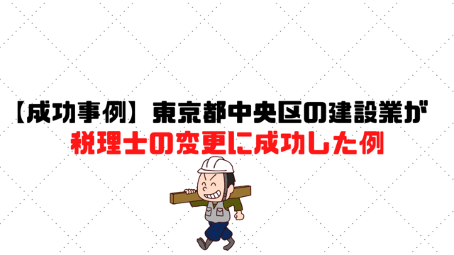 【成功事例】東京都中央区の建設業が税理士の変更に成功した例