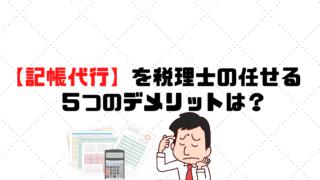 【記帳代行】を税理士に任せる5つのデメリットは?
