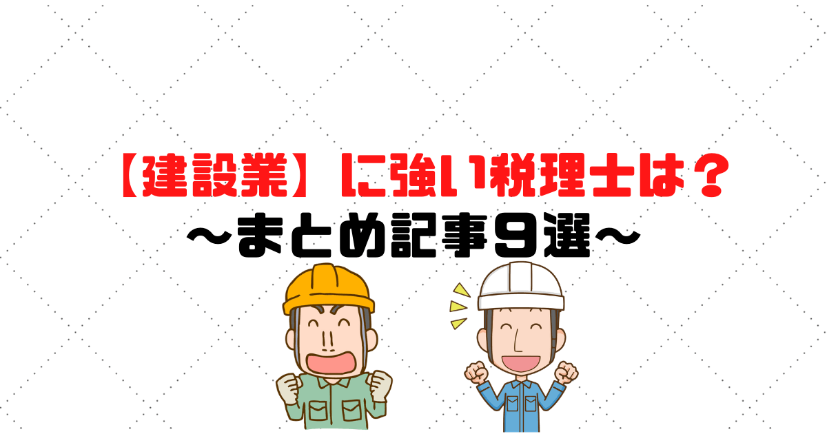 【建設業】に強い税理士は?顧問料の相場・必要性 ~まとめ記事9選~